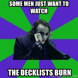 mr joker - Some Men Just want to watch   the decklists burn