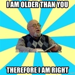 teacher of Physics - i am older than you THEREFORE I AM RIGHT