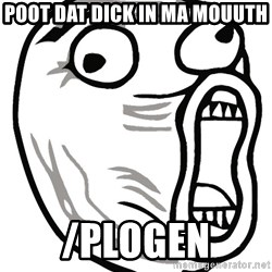 Lol Guy - poot dat dick IN MA MOUUTH /plogen