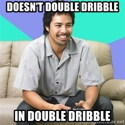 Nice Gamer Gary - Doesn't double dribble in double dribble