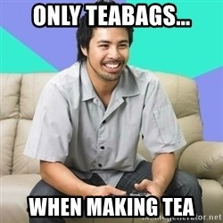 Nice Gamer Gary - Only teabags... When making tea
