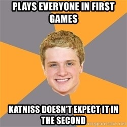 Advice Peeta - Plays everyone in first games katniss doesn't expect it in the second