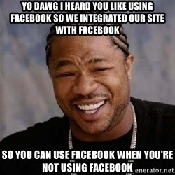Yo Dawg - yo dawg i heard you like using Facebook so we integrated our site with Facebook so you can use Facebook when you're not using Facebook