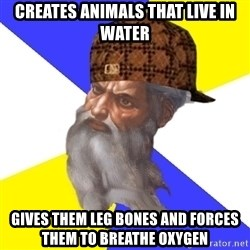 Scumbag God - creates animals that live in water gives them leg bones and forces them to breathe oxygen
