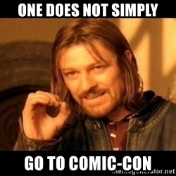 Does not simply walk into mordor Boromir  - ONE DOES NOT sIMPLY go TO COMIC-CON