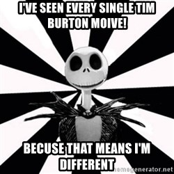 typical Burtonfan (my world) - I've seen every single tim burton moive! becuse that means I'm different