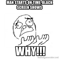 WHY SUFFERING GUY 2 - man starts on time, black screen shows  why!!!