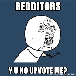 Y U No - redditors y u no upvote me?