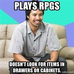 Nice Gamer Gary - plays rpgs Doesn't look for items in drawers or cabinets.