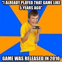 "Annoying Gamer Kid - ""i already played that game like 5 years ago"" Game was released in 2010"