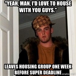 """Scumbag Steve - """"Yeah, man, i'd love to house with you guys."""" Leaves housing group one week before super deadline"""