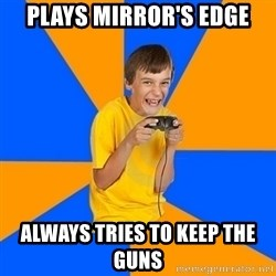 Annoying Gamer Kid - Plays mirror's edge always tries to keep the guns