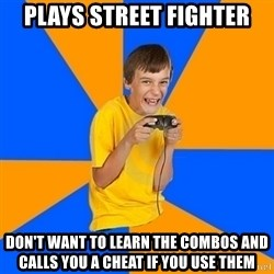 Annoying Gamer Kid - plays street fighter don't want to learn the combos and calls you a cheat if you use them