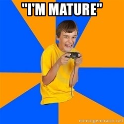 "Annoying Gamer Kid - ""i'm mature"""