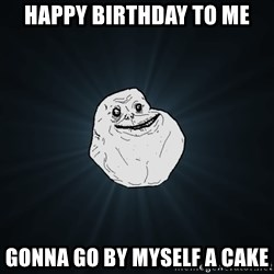 Forever Alone - Happy birthday to me gonna go by myself a cake