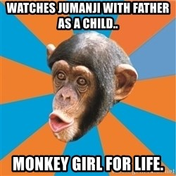 Stupid Monkey - Watches Jumanji with father as a child.. monkey girl for life.