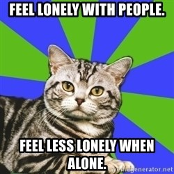 Introvert Cat - Feel Lonely with people. feel less lonely when alone.