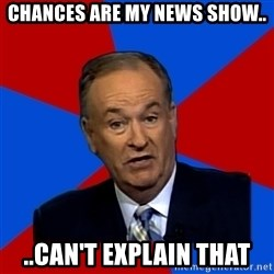 Bill O'Reilly Proves God - chances are my news show.. ..can't explain that