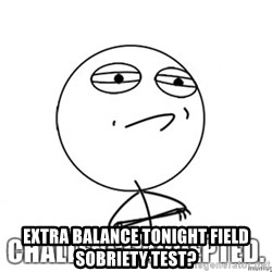challenge acepted -  extra balance tonight field sobriety test?