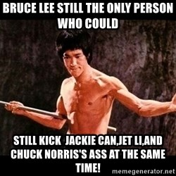 brucelee - bruce lee STILL THE ONLY PERSON WHO COULD  still kick  jackie can,jet li,and chuck norris's ass at the same time!