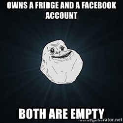 Forever Alone - Owns a fridge and a facebook account both are empty