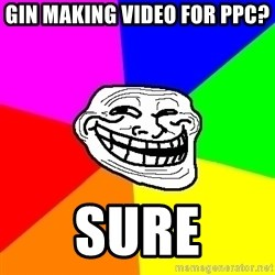 Trollface - Gin making video for ppc? Sure