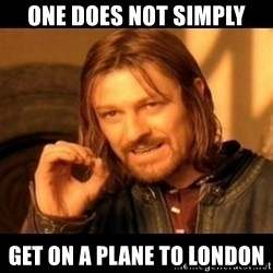 Does not simply walk into mordor Boromir  - One does not simply get on a plane to london