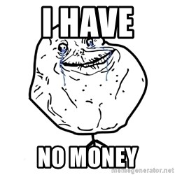 Forever Alone Guy - i have  no money
