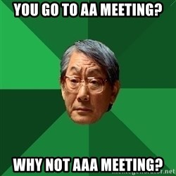 High Expectations Asian Father - you go to aa meeting? why not aaa meeting?