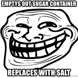 the real troll face  - emptys out sugar container replaces with salt