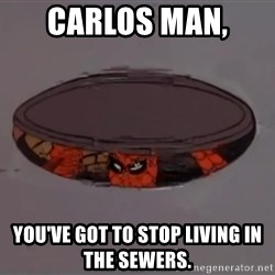 Spiderman in Sewer - Carlos man,  you've got to stop living in the sewers.