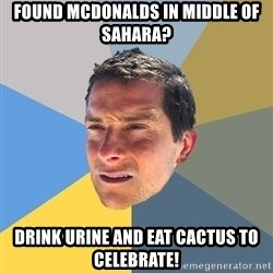 Bear Grylls - Found mcdonalds in middle of sahara?  drink urine and eat cactus to celebrate!