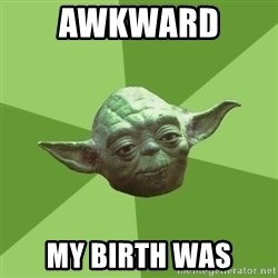 Advice Yoda Gives - Awkward  my birth was