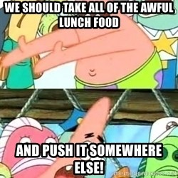 Push it Somewhere Else Patrick - we should take all of the awful lunch food and push it somewhere else!