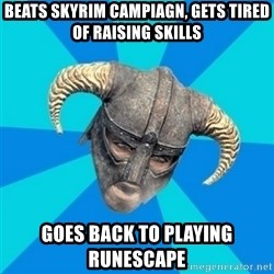 skyrim stan - beats skyrim campiagn, gets tired of raising skills goes back to playing runescape