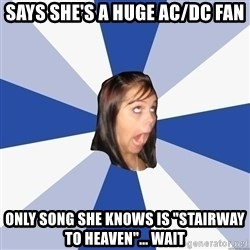 "Annoying Facebook Girl - says she's a huge ac/dc fan only song she knows is ""stairway to heaven""... wait"