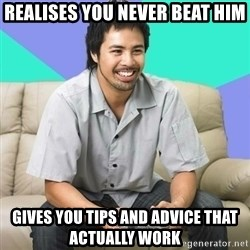 Nice Gamer Gary - realises you never beat him gives you tips and advice that actually work
