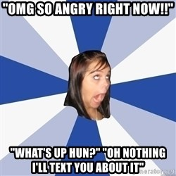"Annoying Facebook Girl - ""omg so angry right now!!"" ""what's up hun?"" ""oh nothing i'll text you about it"""