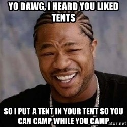 Yo Dawg - yo dawg, i heard you liked tents so i put a tent in your tent so you can camp while you camp