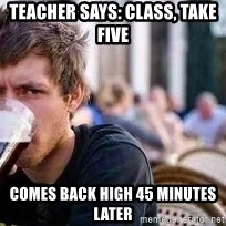 The Lazy College Senior - teacher says: class, take five comes back high 45 minutes later