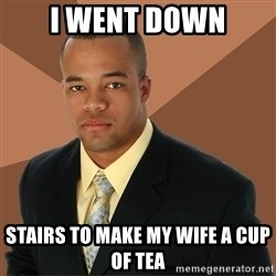 Successful Black Man - i went down stairs to make my wife a cup of tea