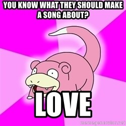 Slowpoke - You know what they should make a song about? love