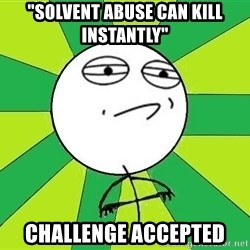 "Challenge Accepted 2 - ""solvent abuse can kill instantly"" challenge accepted"