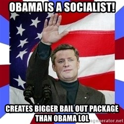 Stephen Harper - Obama is a socialist! creates bigger bail out package than OBAMA LOL