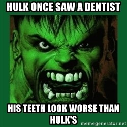 Hulk SMASH - HULK ONCE SAW A DENTIST HIS TEETH LOOK WORSE THAN HULK'S