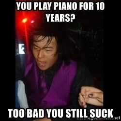 Brutally Honest Ching - you play piano for 10 years? too bad you still suck