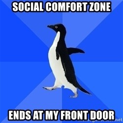 Socially Awkward Penguin - social comfort zone ends at my front door