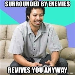 Nice Gamer Gary - surrounded by enemies revives you anyway