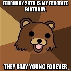 Pedobear - February 29th is my favorite birthday. They stay young forever