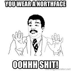 we got a badass over here - you wear a northface oohhh shit!